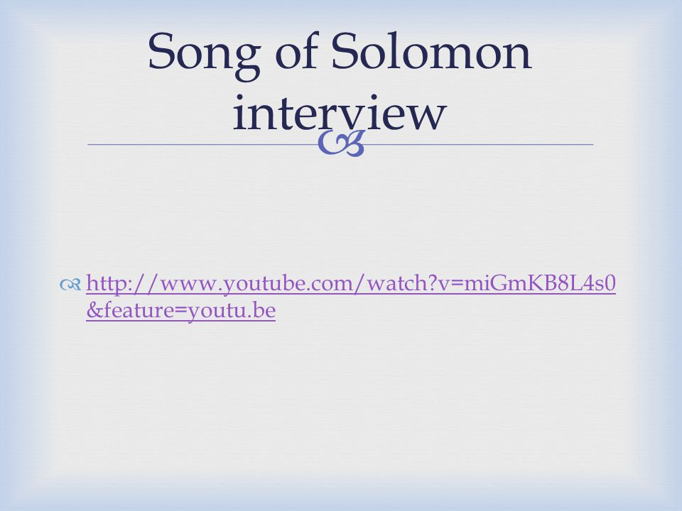   http://www.youtube.com/watch v=miGmKB8L4s0 &feature=youtu.be http://www.youtube.com/watch v=miGmKB8L4s0 &feature=youtu.be Song of Solomon interview