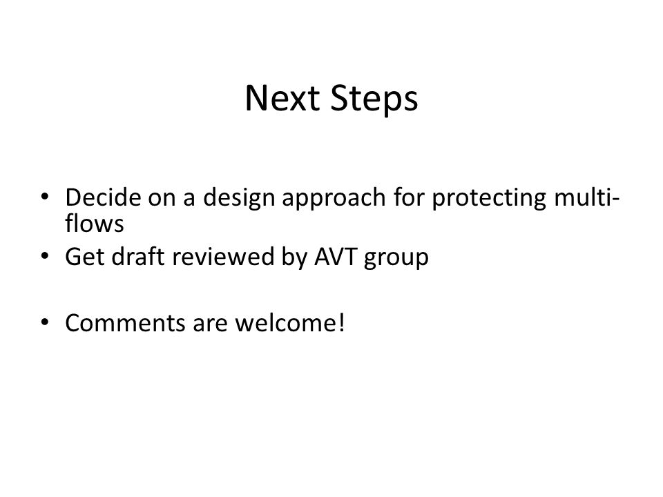 Next Steps Decide on a design approach for protecting multi- flows Get draft reviewed by AVT group Comments are welcome!