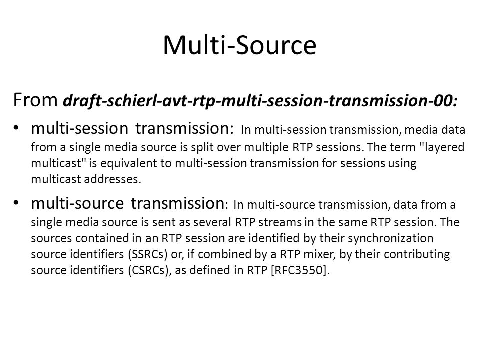 Multi-Source From draft-schierl-avt-rtp-multi-session-transmission-00: multi-session transmission: In multi-session transmission, media data from a single media source is split over multiple RTP sessions.