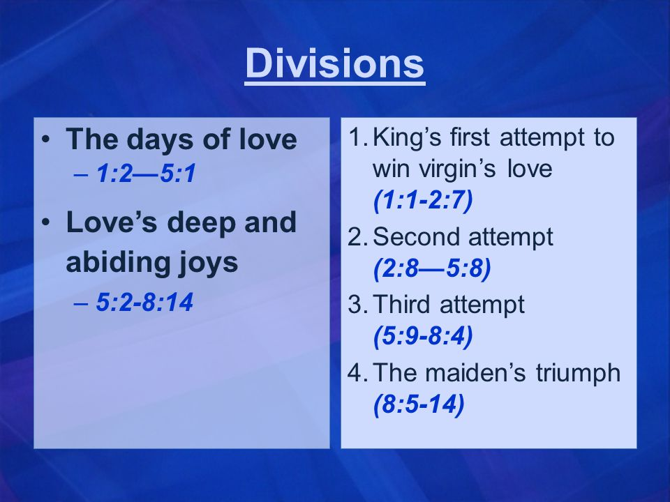 Divisions The days of love –1:2—5:1 Love's deep and abiding joys –5:2-8:14 1.King's first attempt to win virgin's love (1:1-2:7) 2.Second attempt (2:8—5:8) 3.Third attempt (5:9-8:4) 4.The maiden's triumph (8:5-14)