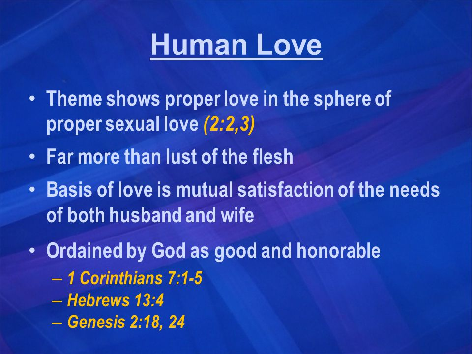 Human Love Theme shows proper love in the sphere of proper sexual love (2:2,3) Far more than lust of the flesh Basis of love is mutual satisfaction of the needs of both husband and wife Ordained by God as good and honorable – 1 Corinthians 7:1-5 – Hebrews 13:4 – Genesis 2:18, 24