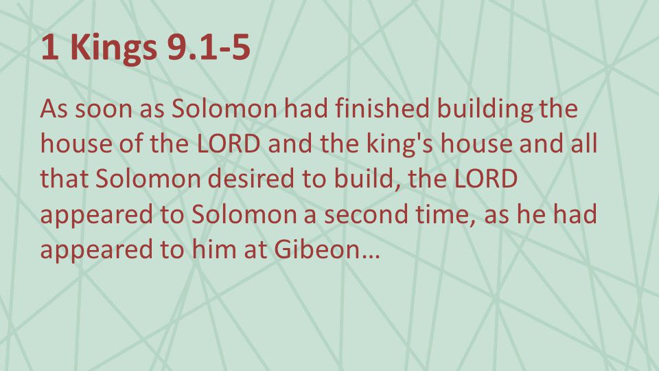 1 Kings As soon as Solomon had finished building the house of the LORD and the king s house and all that Solomon desired to build, the LORD appeared to Solomon a second time, as he had appeared to him at Gibeon…