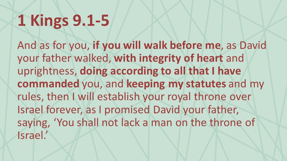 1 Kings And as for you, if you will walk before me, as David your father walked, with integrity of heart and uprightness, doing according to all that I have commanded you, and keeping my statutes and my rules, then I will establish your royal throne over Israel forever, as I promised David your father, saying, 'You shall not lack a man on the throne of Israel.'