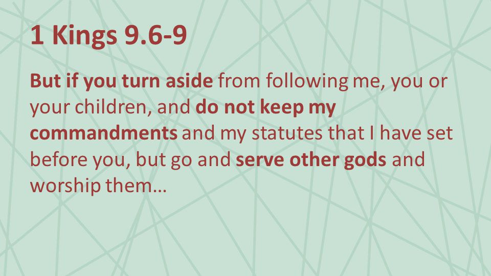 1 Kings 9.6-9 But if you turn aside from following me, you or your children, and do not keep my commandments and my statutes that I have set before you, but go and serve other gods and worship them…