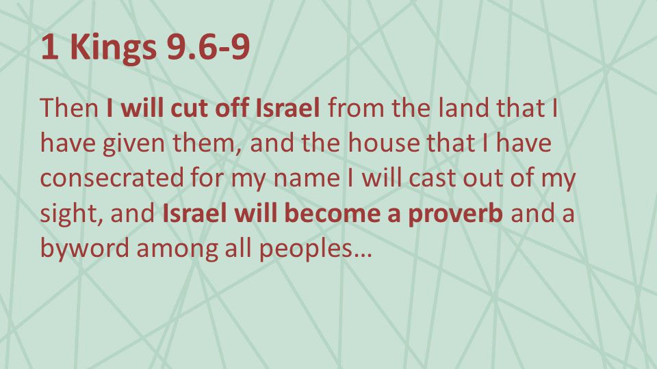 1 Kings 9.6-9 Then I will cut off Israel from the land that I have given them, and the house that I have consecrated for my name I will cast out of my sight, and Israel will become a proverb and a byword among all peoples…