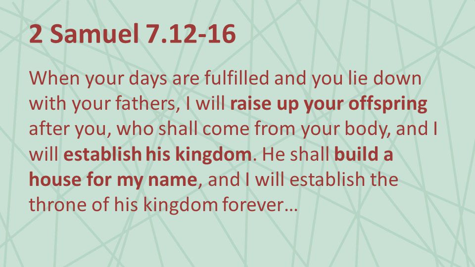 2 Samuel When your days are fulfilled and you lie down with your fathers, I will raise up your offspring after you, who shall come from your body, and I will establish his kingdom.
