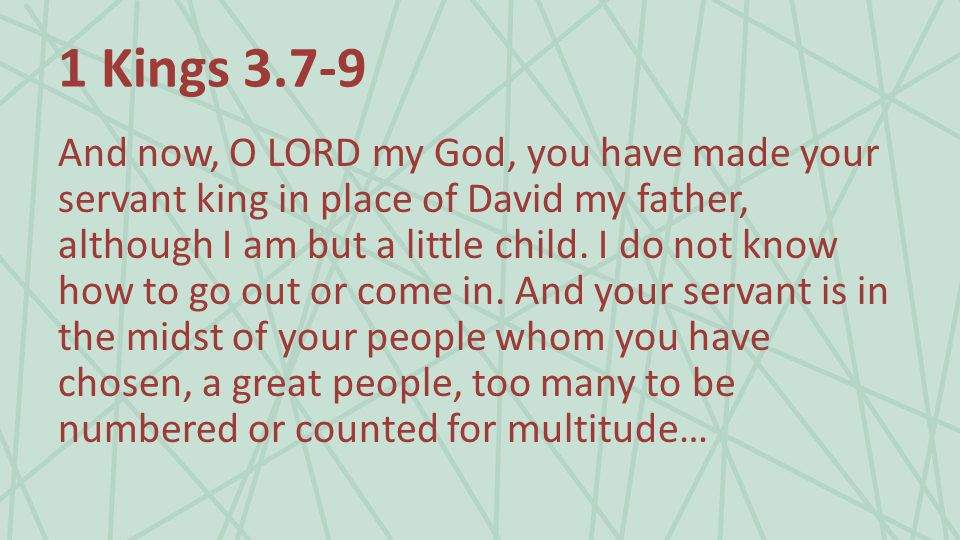 1 Kings And now, O LORD my God, you have made your servant king in place of David my father, although I am but a little child.