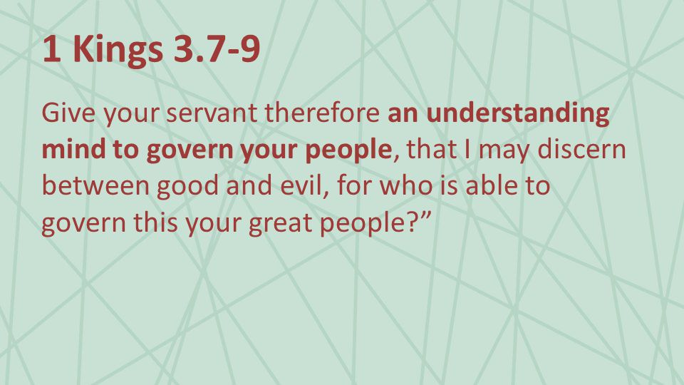 1 Kings Give your servant therefore an understanding mind to govern your people, that I may discern between good and evil, for who is able to govern this your great people