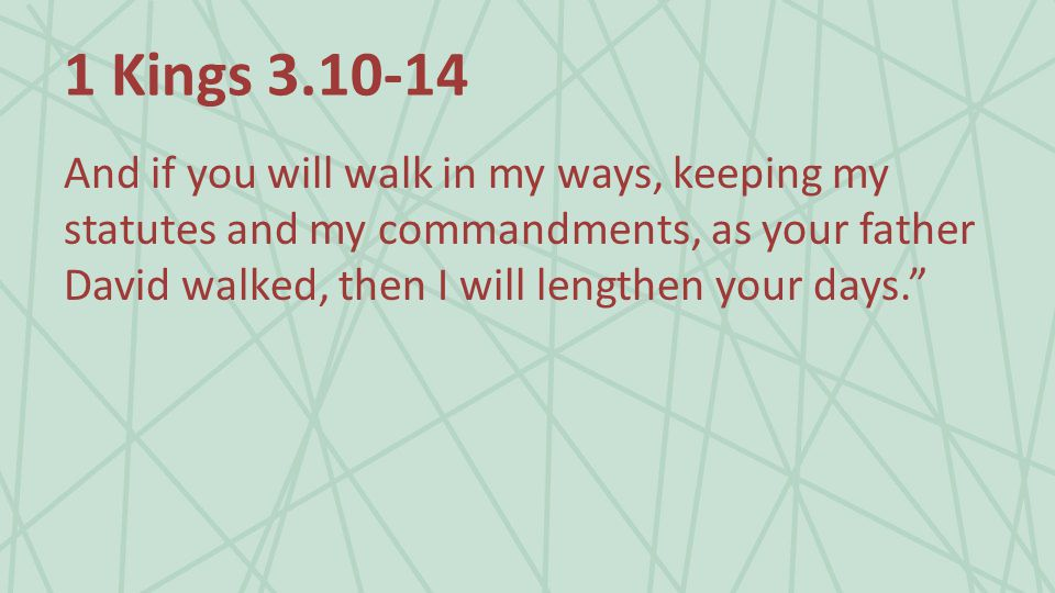1 Kings And if you will walk in my ways, keeping my statutes and my commandments, as your father David walked, then I will lengthen your days.