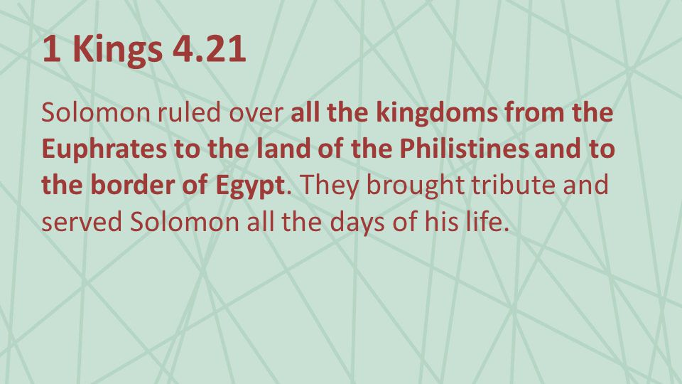 1 Kings 4.21 Solomon ruled over all the kingdoms from the Euphrates to the land of the Philistines and to the border of Egypt.