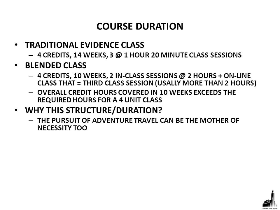 COURSE DURATION TRADITIONAL EVIDENCE CLASS – 4 CREDITS, 14 WEEKS, 3 @ 1 HOUR 20 MINUTE CLASS SESSIONS BLENDED CLASS – 4 CREDITS, 10 WEEKS, 2 IN-CLASS SESSIONS @ 2 HOURS + ON-LINE CLASS THAT = THIRD CLASS SESSION (USALLY MORE THAN 2 HOURS) – OVERALL CREDIT HOURS COVERED IN 10 WEEKS EXCEEDS THE REQUIRED HOURS FOR A 4 UNIT CLASS WHY THIS STRUCTURE/DURATION.