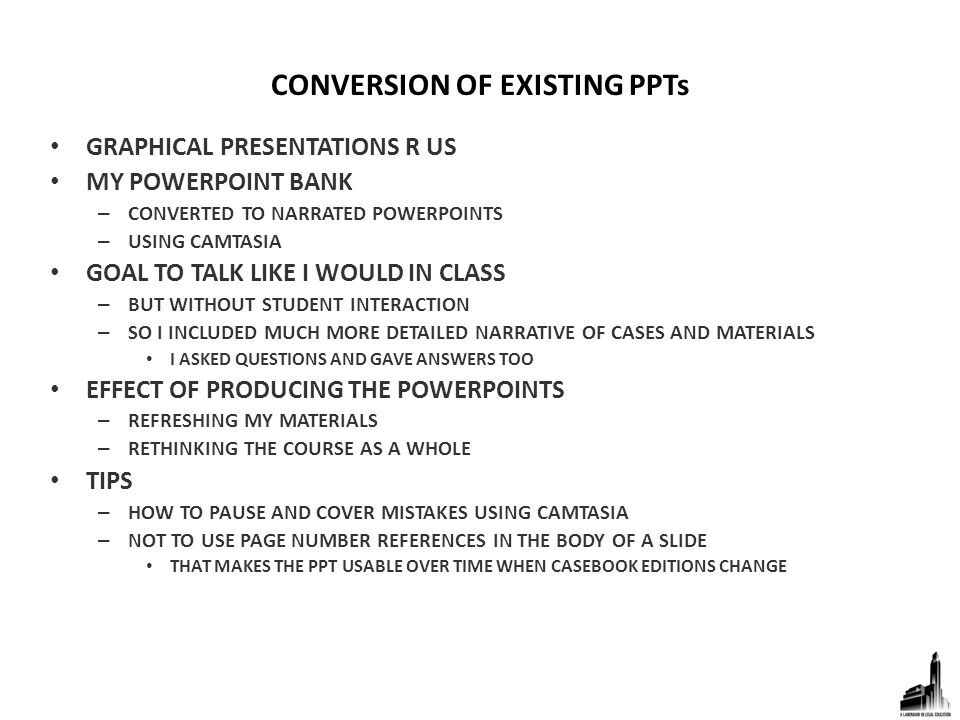 CONVERSION OF EXISTING PPTs GRAPHICAL PRESENTATIONS R US MY POWERPOINT BANK – CONVERTED TO NARRATED POWERPOINTS – USING CAMTASIA GOAL TO TALK LIKE I WOULD IN CLASS – BUT WITHOUT STUDENT INTERACTION – SO I INCLUDED MUCH MORE DETAILED NARRATIVE OF CASES AND MATERIALS I ASKED QUESTIONS AND GAVE ANSWERS TOO EFFECT OF PRODUCING THE POWERPOINTS – REFRESHING MY MATERIALS – RETHINKING THE COURSE AS A WHOLE TIPS – HOW TO PAUSE AND COVER MISTAKES USING CAMTASIA – NOT TO USE PAGE NUMBER REFERENCES IN THE BODY OF A SLIDE THAT MAKES THE PPT USABLE OVER TIME WHEN CASEBOOK EDITIONS CHANGE
