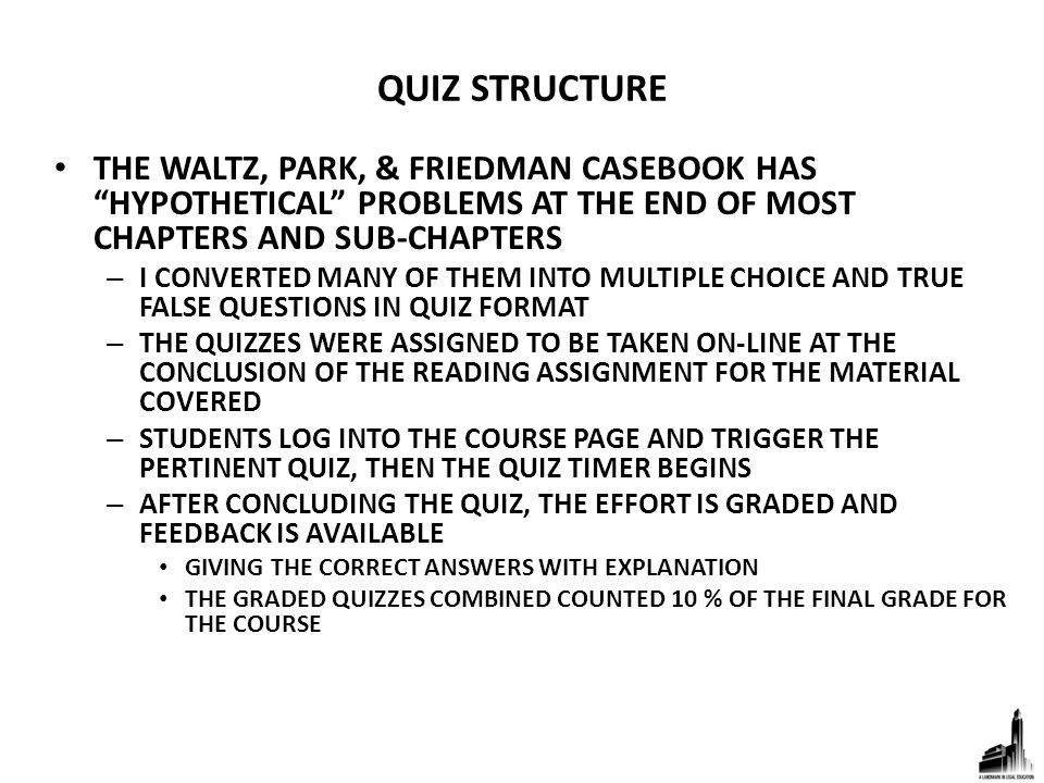QUIZ STRUCTURE THE WALTZ, PARK, & FRIEDMAN CASEBOOK HAS HYPOTHETICAL PROBLEMS AT THE END OF MOST CHAPTERS AND SUB-CHAPTERS – I CONVERTED MANY OF THEM INTO MULTIPLE CHOICE AND TRUE FALSE QUESTIONS IN QUIZ FORMAT – THE QUIZZES WERE ASSIGNED TO BE TAKEN ON-LINE AT THE CONCLUSION OF THE READING ASSIGNMENT FOR THE MATERIAL COVERED – STUDENTS LOG INTO THE COURSE PAGE AND TRIGGER THE PERTINENT QUIZ, THEN THE QUIZ TIMER BEGINS – AFTER CONCLUDING THE QUIZ, THE EFFORT IS GRADED AND FEEDBACK IS AVAILABLE GIVING THE CORRECT ANSWERS WITH EXPLANATION THE GRADED QUIZZES COMBINED COUNTED 10 % OF THE FINAL GRADE FOR THE COURSE