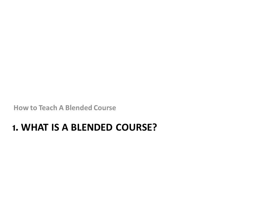 1. WHAT IS A BLENDED COURSE