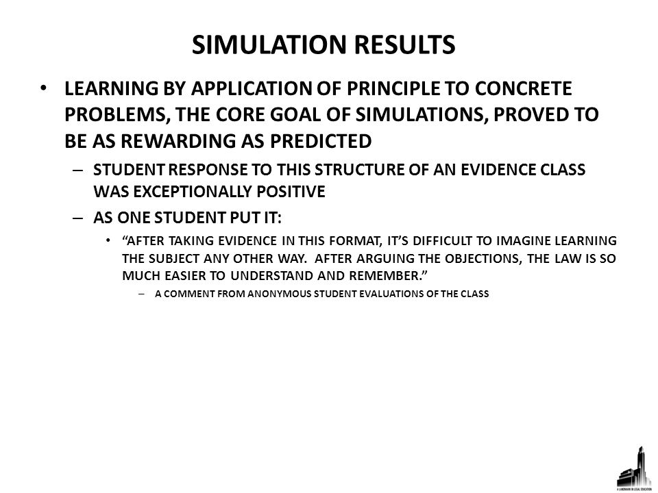 SIMULATION RESULTS LEARNING BY APPLICATION OF PRINCIPLE TO CONCRETE PROBLEMS, THE CORE GOAL OF SIMULATIONS, PROVED TO BE AS REWARDING AS PREDICTED – STUDENT RESPONSE TO THIS STRUCTURE OF AN EVIDENCE CLASS WAS EXCEPTIONALLY POSITIVE – AS ONE STUDENT PUT IT: AFTER TAKING EVIDENCE IN THIS FORMAT, IT'S DIFFICULT TO IMAGINE LEARNING THE SUBJECT ANY OTHER WAY.
