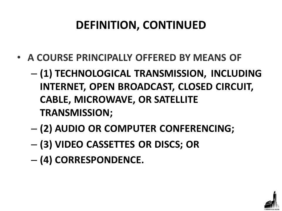 DEFINITION, CONTINUED A COURSE PRINCIPALLY OFFERED BY MEANS OF – (1) TECHNOLOGICAL TRANSMISSION, INCLUDING INTERNET, OPEN BROADCAST, CLOSED CIRCUIT, CABLE, MICROWAVE, OR SATELLITE TRANSMISSION; – (2) AUDIO OR COMPUTER CONFERENCING; – (3) VIDEO CASSETTES OR DISCS; OR – (4) CORRESPONDENCE.