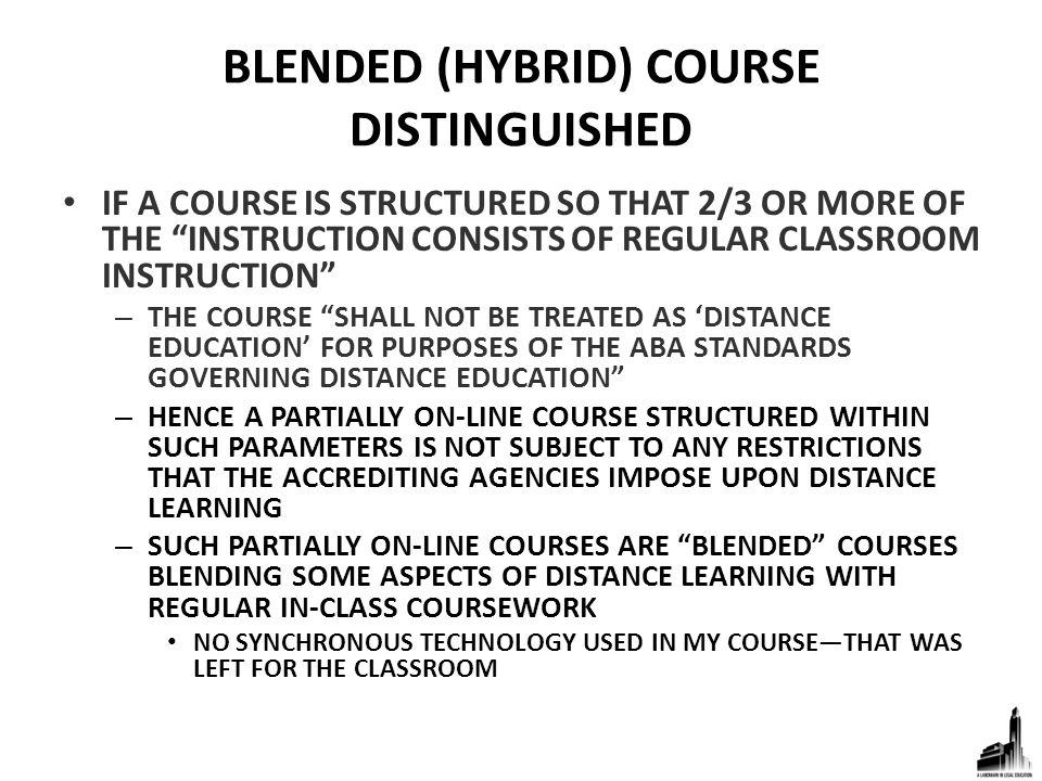 BLENDED (HYBRID) COURSE DISTINGUISHED IF A COURSE IS STRUCTURED SO THAT 2/3 OR MORE OF THE INSTRUCTION CONSISTS OF REGULAR CLASSROOM INSTRUCTION – THE COURSE SHALL NOT BE TREATED AS 'DISTANCE EDUCATION' FOR PURPOSES OF THE ABA STANDARDS GOVERNING DISTANCE EDUCATION – HENCE A PARTIALLY ON-LINE COURSE STRUCTURED WITHIN SUCH PARAMETERS IS NOT SUBJECT TO ANY RESTRICTIONS THAT THE ACCREDITING AGENCIES IMPOSE UPON DISTANCE LEARNING – SUCH PARTIALLY ON-LINE COURSES ARE BLENDED COURSES BLENDING SOME ASPECTS OF DISTANCE LEARNING WITH REGULAR IN-CLASS COURSEWORK NO SYNCHRONOUS TECHNOLOGY USED IN MY COURSE—THAT WAS LEFT FOR THE CLASSROOM