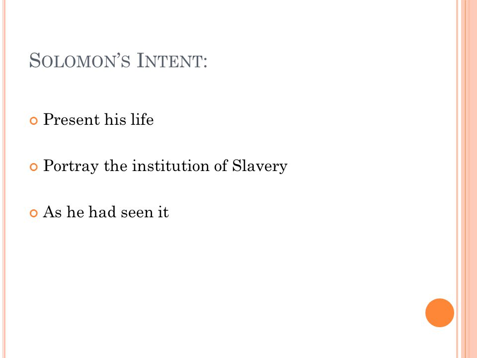 S OLOMON ' S I NTENT : Present his life Portray the institution of Slavery As he had seen it
