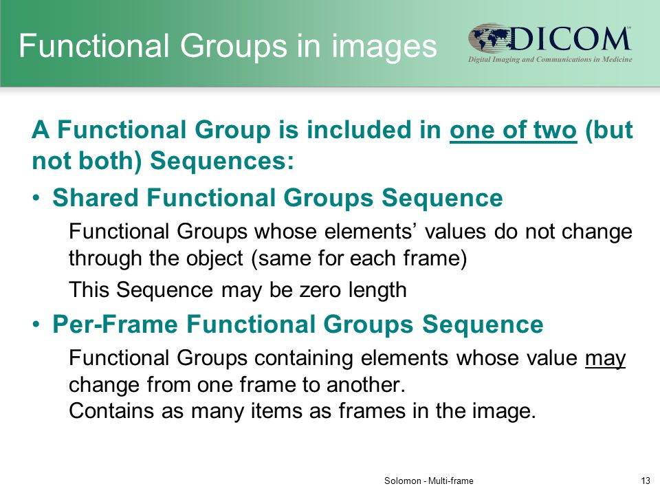 Functional Groups in images A Functional Group is included in one of two (but not both) Sequences: Shared Functional Groups Sequence Functional Groups whose elements' values do not change through the object (same for each frame) This Sequence may be zero length Per-Frame Functional Groups Sequence Functional Groups containing elements whose value may change from one frame to another.
