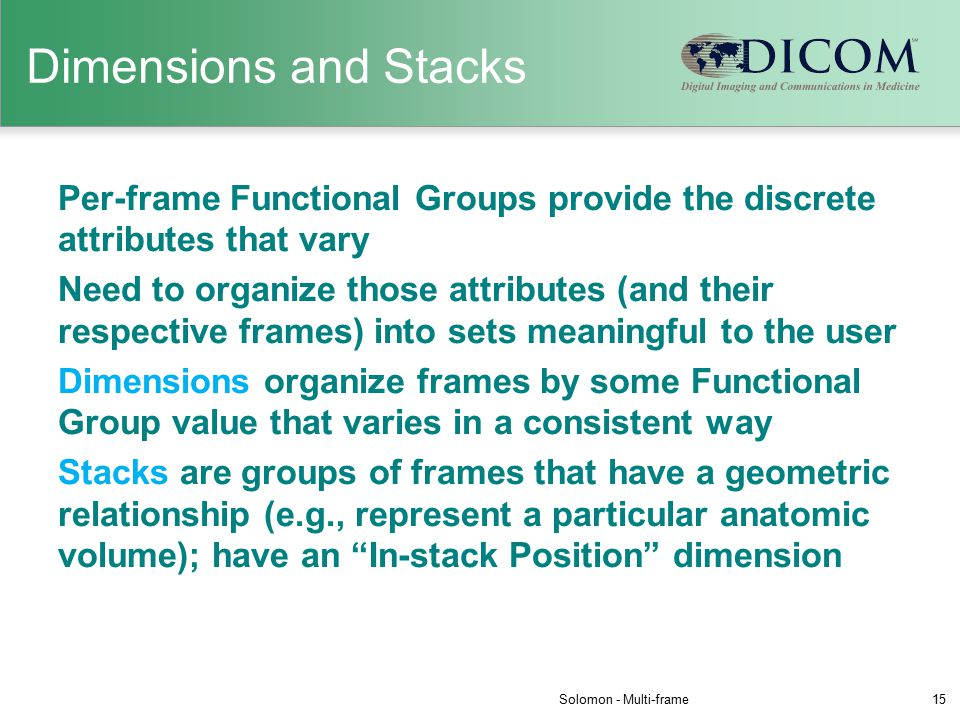 Dimensions and Stacks Per-frame Functional Groups provide the discrete attributes that vary Need to organize those attributes (and their respective frames) into sets meaningful to the user Dimensions organize frames by some Functional Group value that varies in a consistent way Stacks are groups of frames that have a geometric relationship (e.g., represent a particular anatomic volume); have an In-stack Position dimension Solomon - Multi-frame15