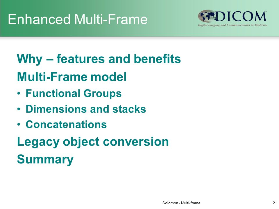Enhanced Multi-Frame Why – features and benefits Multi-Frame model Functional Groups Dimensions and stacks Concatenations Legacy object conversion Summary Solomon - Multi-frame2