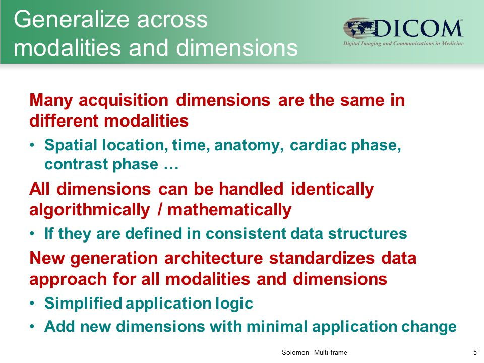 Generalize across modalities and dimensions Many acquisition dimensions are the same in different modalities Spatial location, time, anatomy, cardiac phase, contrast phase … All dimensions can be handled identically algorithmically / mathematically If they are defined in consistent data structures New generation architecture standardizes data approach for all modalities and dimensions Simplified application logic Add new dimensions with minimal application change Solomon - Multi-frame5