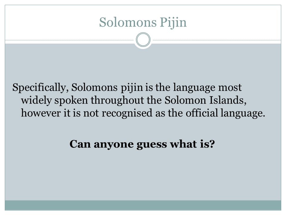 Solomons Pijin Specifically, Solomons pijin is the language most widely spoken throughout the Solomon Islands, however it is not recognised as the official language.