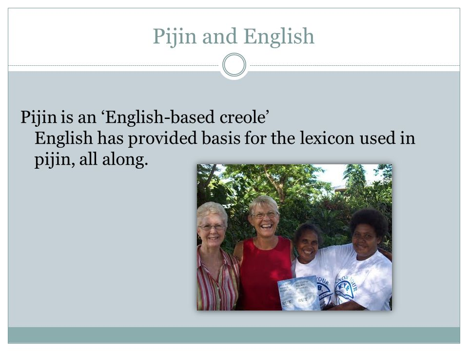 Pijin and English Pijin is an 'English-based creole' English has provided basis for the lexicon used in pijin, all along.