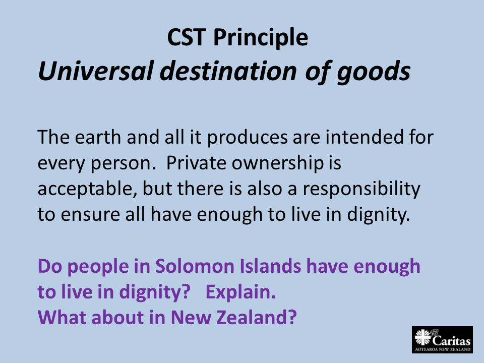 CST Principle Universal destination of goods The earth and all it produces are intended for every person.
