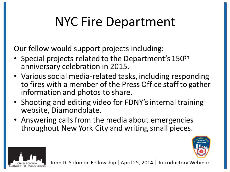 NYC Fire Department Our fellow would support projects including: Special projects related to the Department's 150 th anniversary celebration in 2015.
