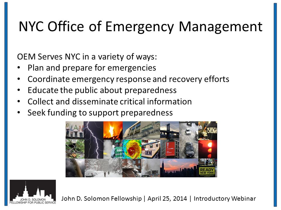 NYC Office of Emergency Management OEM Serves NYC in a variety of ways: Plan and prepare for emergencies Coordinate emergency response and recovery efforts Educate the public about preparedness Collect and disseminate critical information Seek funding to support preparedness John D.