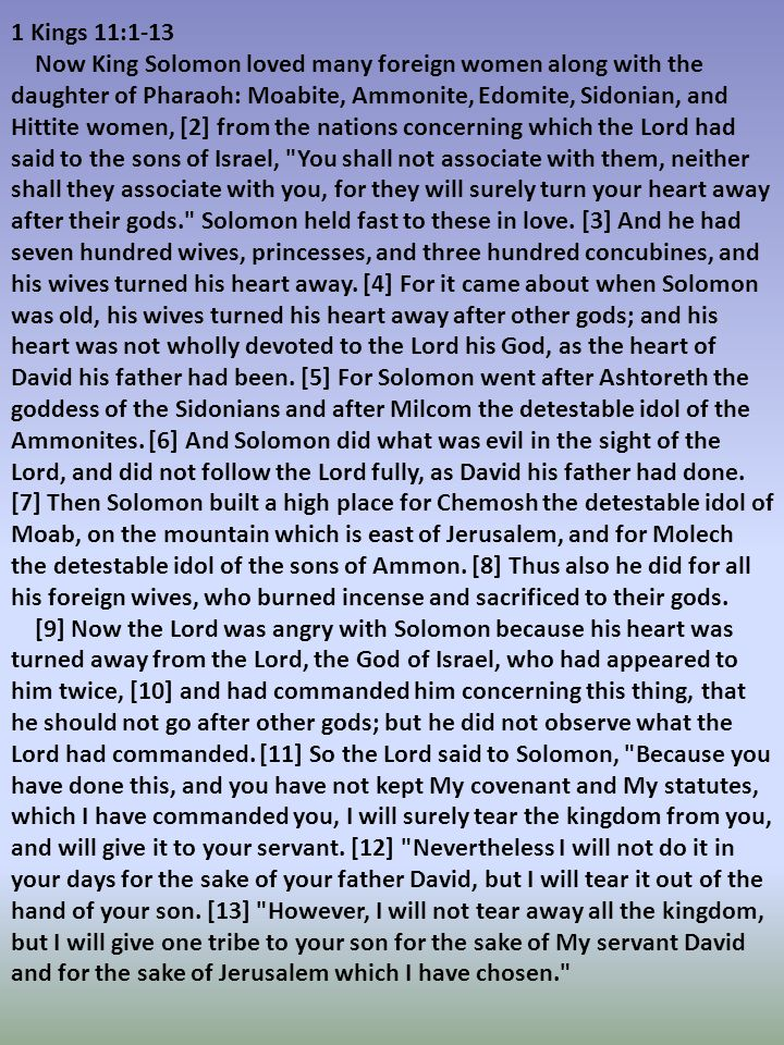 1 Kings 11:1-13 Now King Solomon loved many foreign women along with the daughter of Pharaoh: Moabite, Ammonite, Edomite, Sidonian, and Hittite women, [2] from the nations concerning which the Lord had said to the sons of Israel, You shall not associate with them, neither shall they associate with you, for they will surely turn your heart away after their gods. Solomon held fast to these in love.