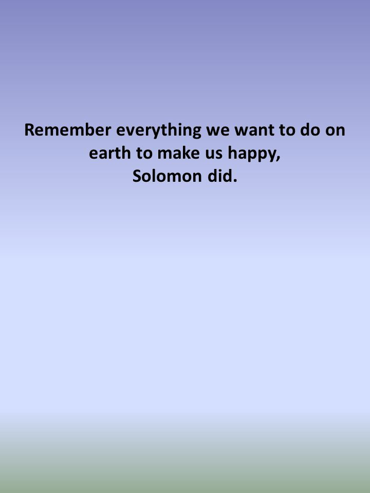 Remember everything we want to do on earth to make us happy, Solomon did.
