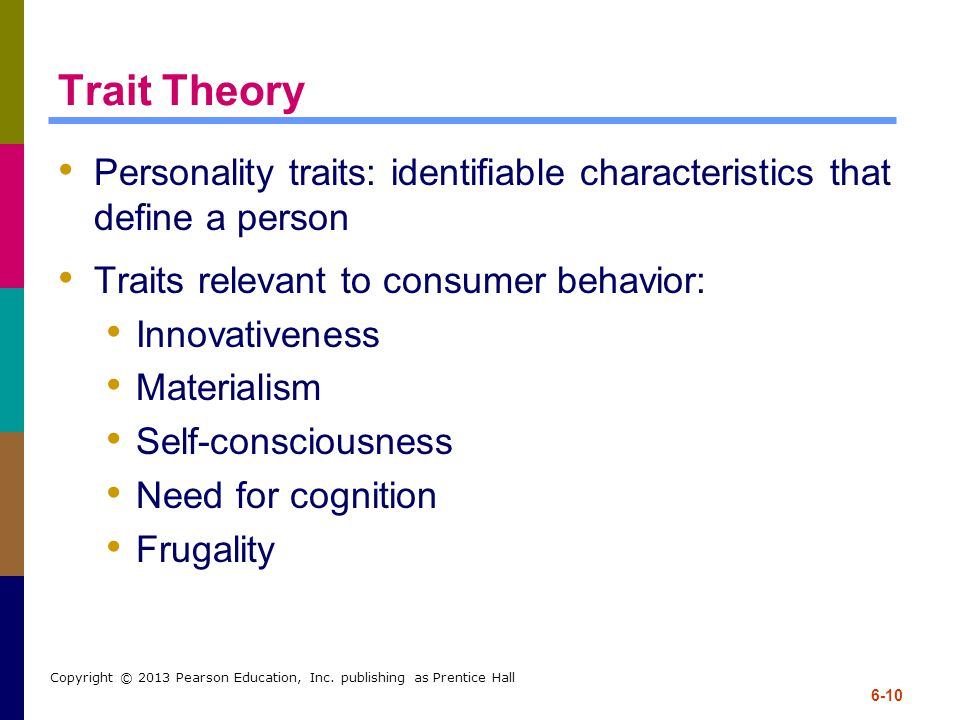 6-10 Copyright © 2013 Pearson Education, Inc. publishing as Prentice Hall Trait Theory Personality traits: identifiable characteristics that define a