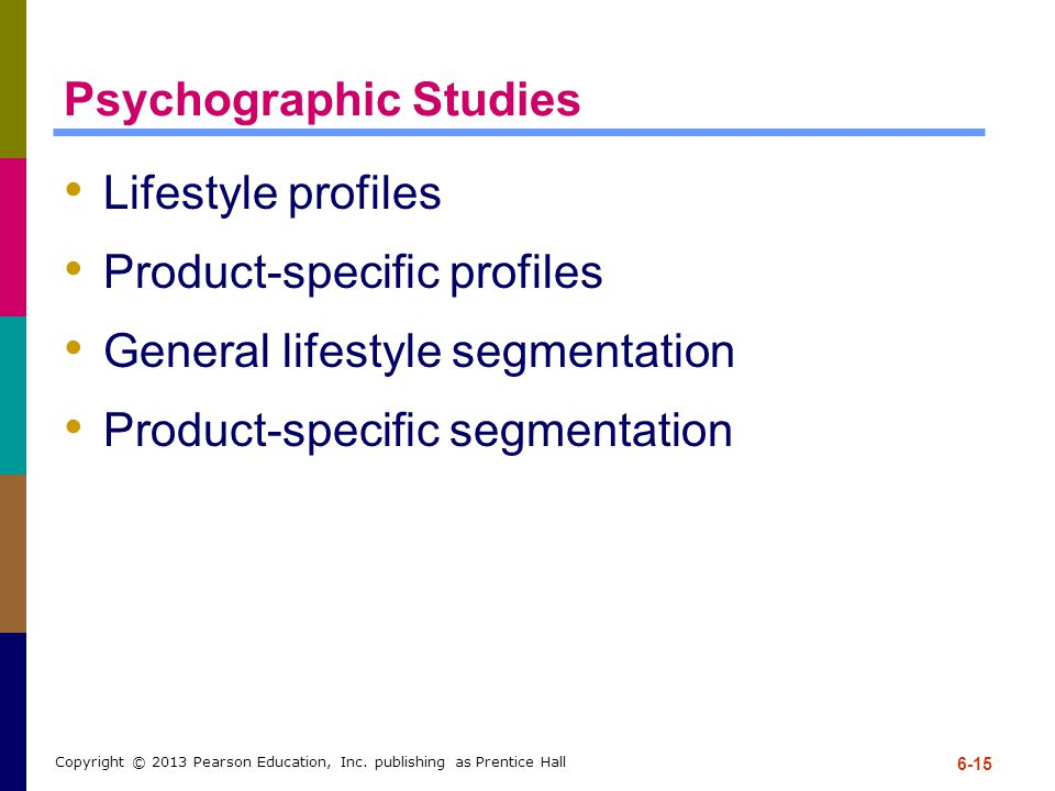 Psychographic Studies Lifestyle profiles Product-specific profiles General lifestyle segmentation Product-specific segmentation 6-15 Copyright © 2013 Pearson Education, Inc.