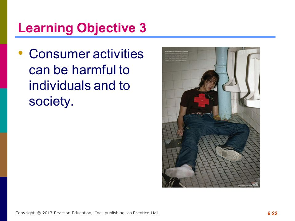 Learning Objective 3 Consumer activities can be harmful to individuals and to society. 6-22 Copyright © 2013 Pearson Education, Inc. publishing as Pre