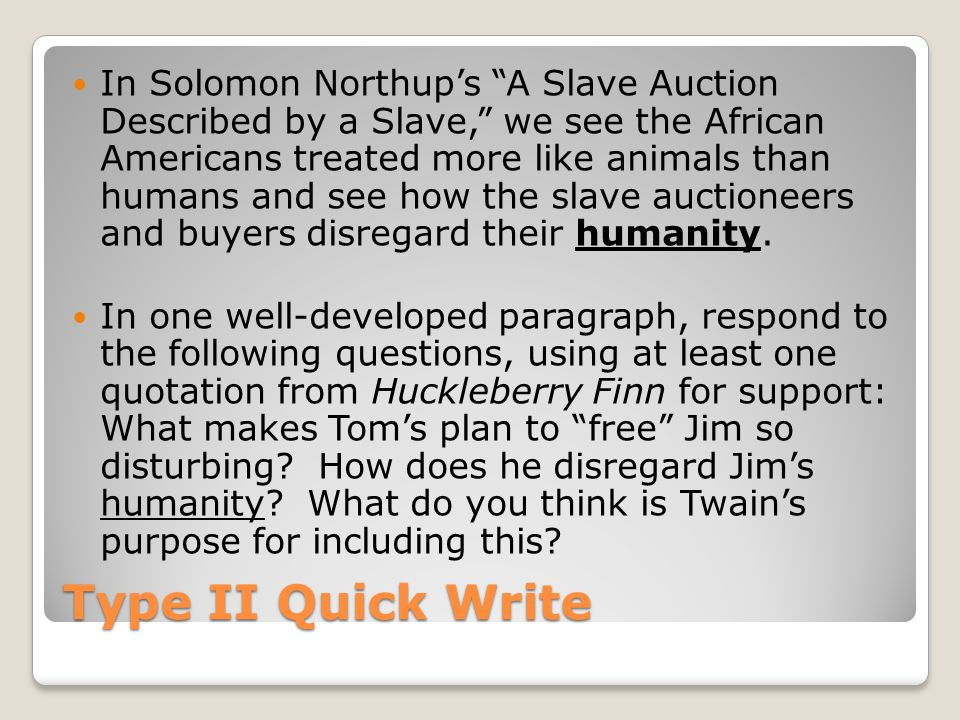 Type II Quick Write In Solomon Northup's A Slave Auction Described by a Slave, we see the African Americans treated more like animals than humans and see how the slave auctioneers and buyers disregard their humanity.