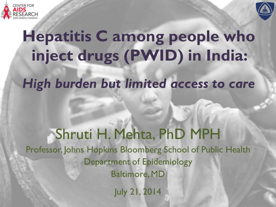 Hepatitis C and injection drug use in India  Limited surveillance data  Estimated prevalence of HCV In the general population: 1- 2%  Predominantly HCV genotype 3 infection  Estimated 1.1 million PWID in India Aceijas 2007; Sievert 2011; Chakravarti 2005
