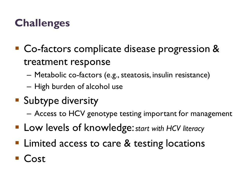 Challenges  Co-factors complicate disease progression & treatment response – Metabolic co-factors (e.g., steatosis, insulin resistance) – High burden of alcohol use  Subtype diversity – Access to HCV genotype testing important for management  Low levels of knowledge: start with HCV literacy  Limited access to care & testing locations  Cost