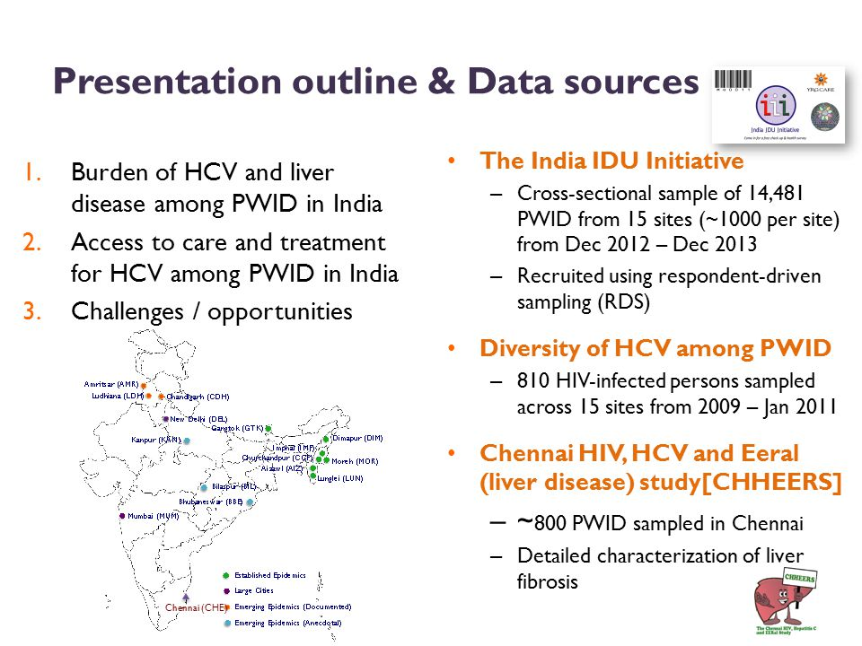 Presentation outline & Data sources 1.Burden of HCV and liver disease among PWID in India 2.Access to care and treatment for HCV among PWID in India 3.Challenges / opportunities The India IDU Initiative – Cross-sectional sample of 14,481 PWID from 15 sites (~1000 per site) from Dec 2012 – Dec 2013 – Recruited using respondent-driven sampling (RDS) Diversity of HCV among PWID – 810 HIV-infected persons sampled across 15 sites from 2009 – Jan 2011 Chennai HIV, HCV and Eeral (liver disease) study[CHHEERS] – ~ 800 PWID sampled in Chennai – Detailed characterization of liver fibrosis Chennai (CHE)