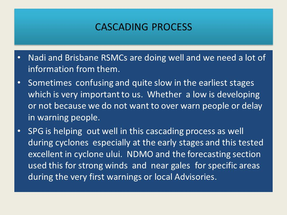 CASCADING PROCESS Nadi and Brisbane RSMCs are doing well and we need a lot of information from them. Sometimes confusing and quite slow in the earlies
