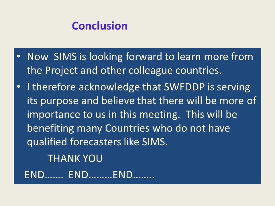 Conclusion Now SIMS is looking forward to learn more from the Project and other colleague countries. I therefore acknowledge that SWFDDP is serving it