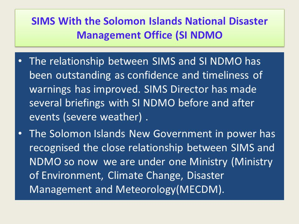 SIMS With the Solomon Islands National Disaster Management Office (SI NDMO The relationship between SIMS and SI NDMO has been outstanding as confidenc