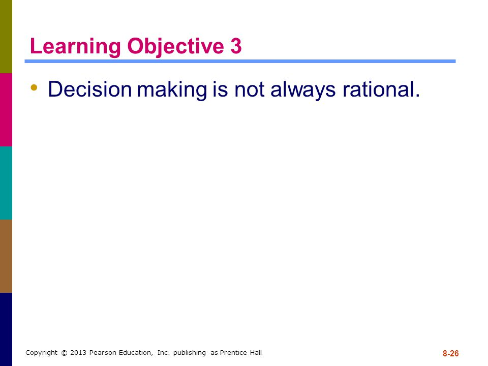 Learning Objective 3 Decision making is not always rational. 8-26 Copyright © 2013 Pearson Education, Inc. publishing as Prentice Hall