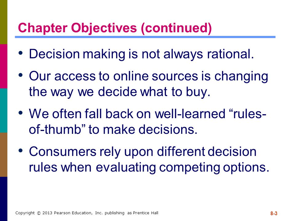 8-3 Copyright © 2013 Pearson Education, Inc. publishing as Prentice Hall Chapter Objectives (continued) Decision making is not always rational. Our ac