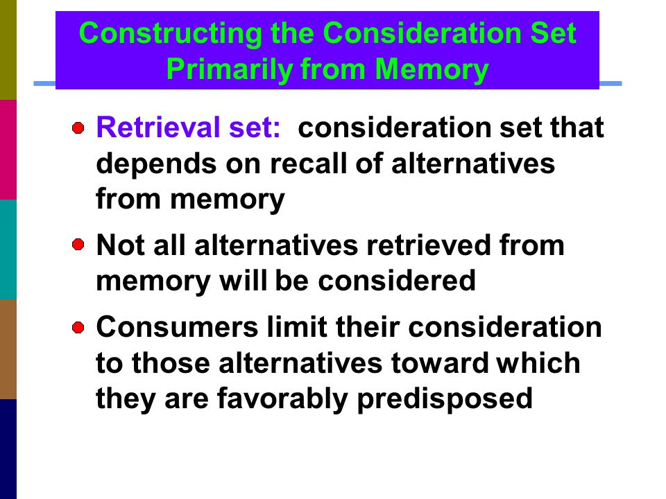 Constructing the Consideration Set Primarily from Memory Retrieval set: consideration set that depends on recall of alternatives from memory Not all a