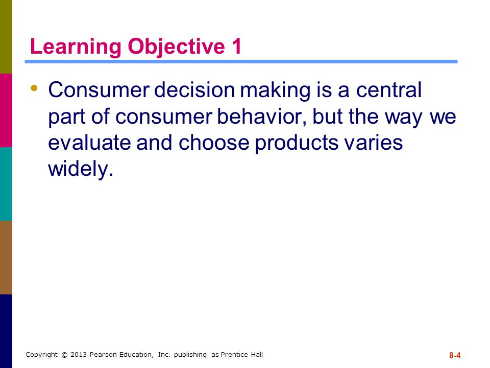 Learning Objective 1 Consumer decision making is a central part of consumer behavior, but the way we evaluate and choose products varies widely. 8-4 C