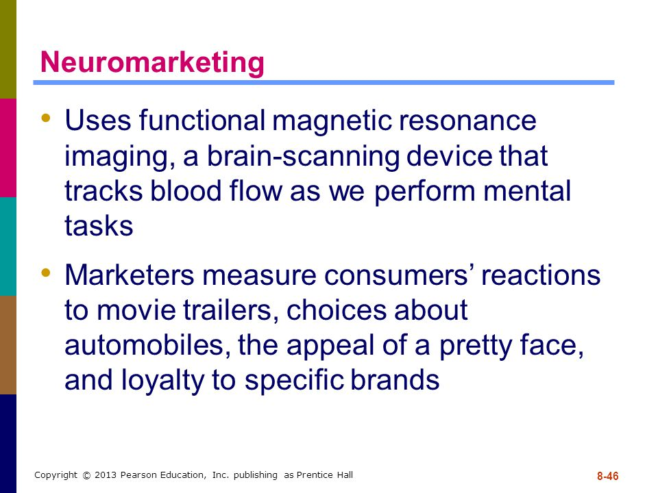 8-46 Copyright © 2013 Pearson Education, Inc. publishing as Prentice Hall Neuromarketing Uses functional magnetic resonance imaging, a brain-scanning
