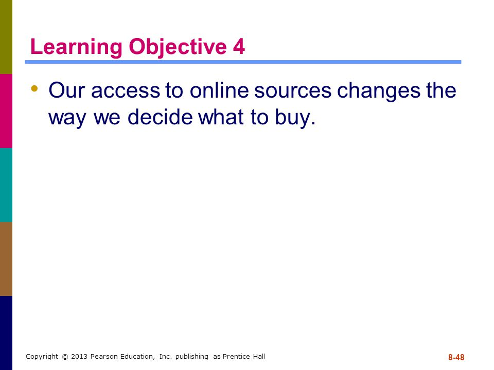 Learning Objective 4 Our access to online sources changes the way we decide what to buy. 8-48 Copyright © 2013 Pearson Education, Inc. publishing as P