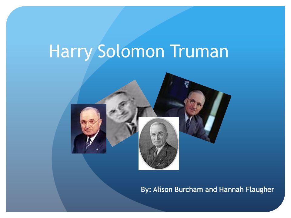 Harry Solomon Truman By: Alison Burcham and Hannah Flaugher